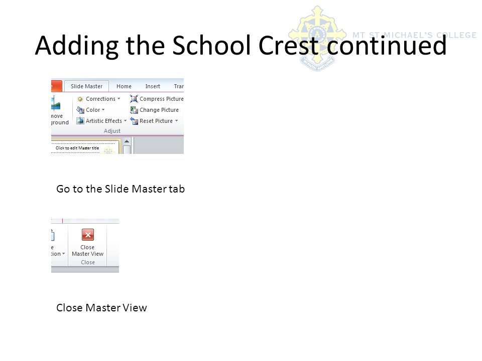 Adding the School Crest continued Go to the Slide Master tab Close Master View