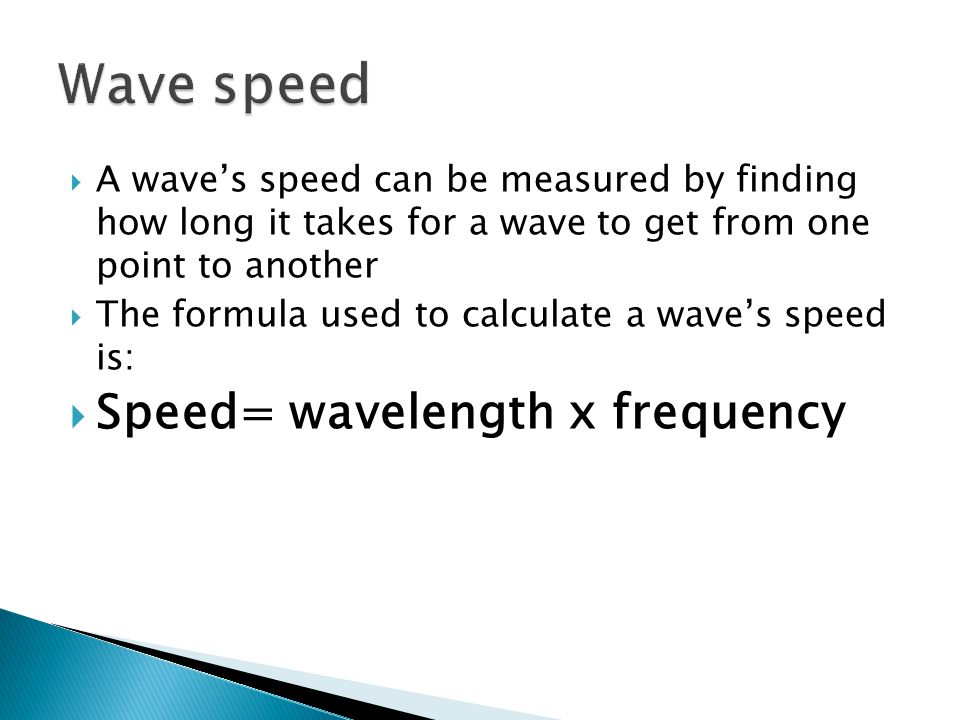  A wave's speed can be measured by finding how long it takes for a wave to get from one point to another  The formula used to calculate a wave's speed is:  Speed= wavelength x frequency