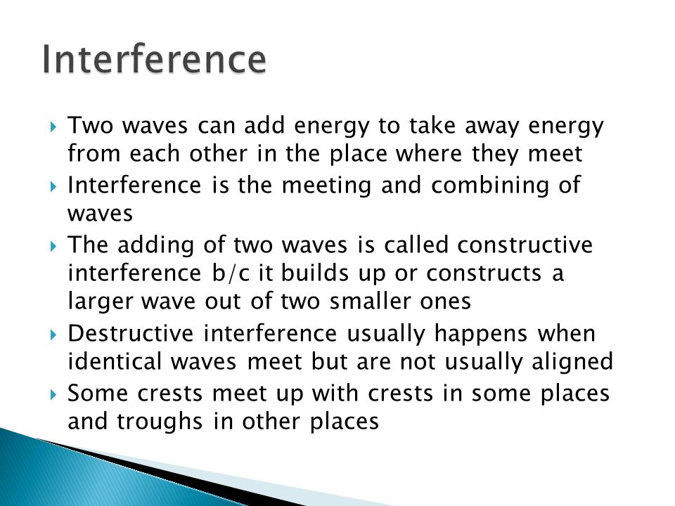  Two waves can add energy to take away energy from each other in the place where they meet  Interference is the meeting and combining of waves  The adding of two waves is called constructive interference b/c it builds up or constructs a larger wave out of two smaller ones  Destructive interference usually happens when identical waves meet but are not usually aligned  Some crests meet up with crests in some places and troughs in other places