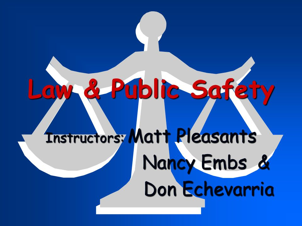 Law & Public Safety Instructors: Matt Pleasants Nancy Embs & Nancy Embs & Don Echevarria Don Echevarria