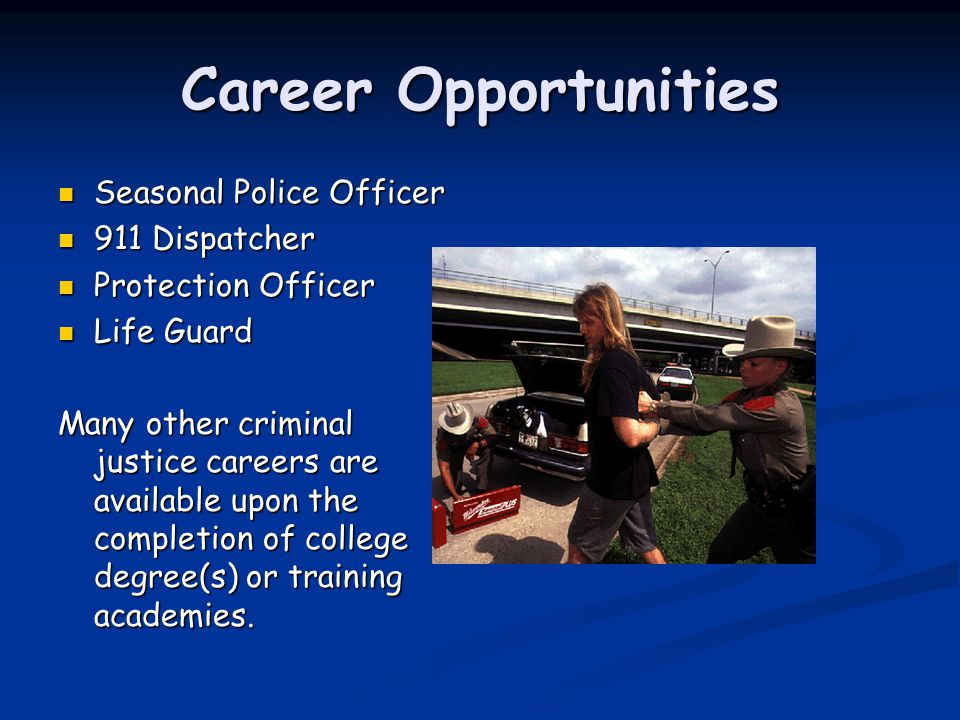 Career Opportunities Seasonal Police Officer Seasonal Police Officer 911 Dispatcher 911 Dispatcher Protection Officer Protection Officer Life Guard Life Guard Many other criminal justice careers are available upon the completion of college degree(s) or training academies.