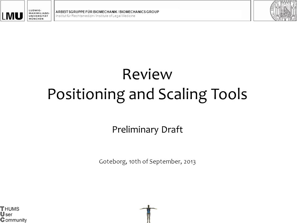 ARBEITSGRUPPE FÜR BIOMECHANIK / BIOMECHANICS GROUP Institut für Rechtsmedizin / Institute of Legal Medicine Review Positioning and Scaling Tools Preliminary Draft Goteborg, 10th of September, 2013