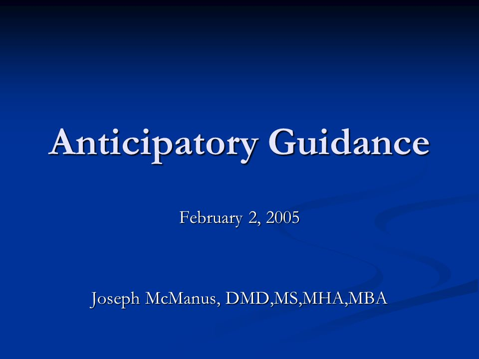 Anticipatory Guidance February 2, 2005 Joseph McManus, DMD,MS,MHA,MBA