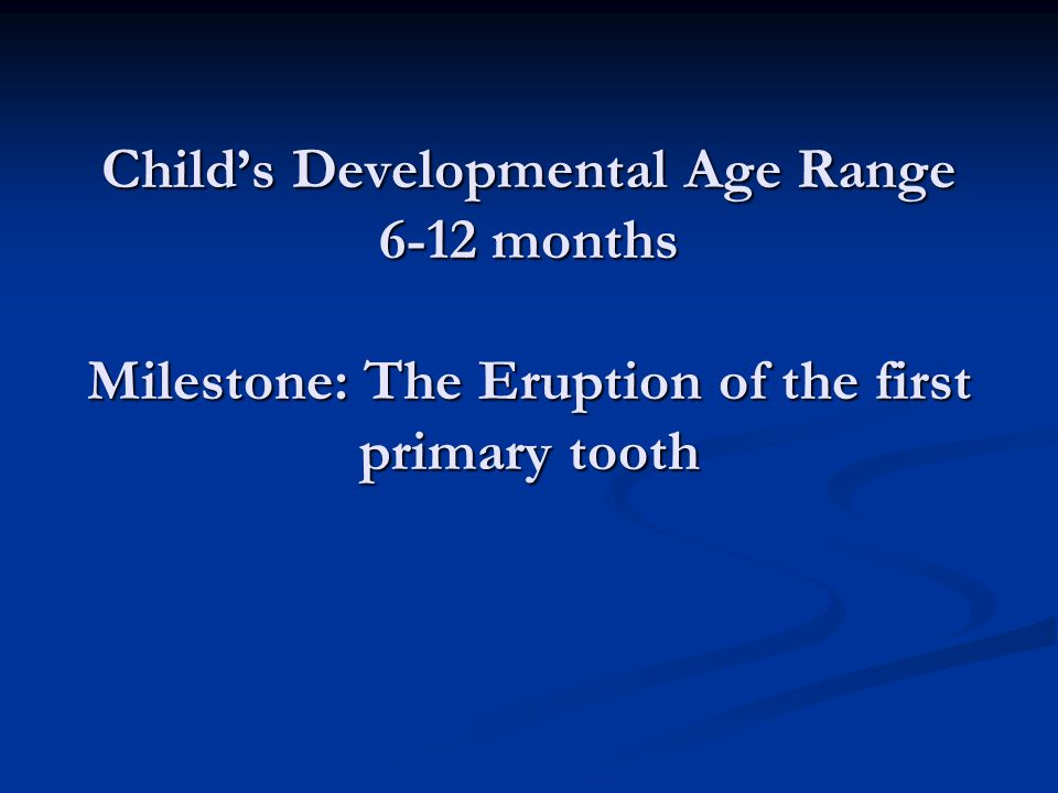Child's Developmental Age Range 6-12 months Milestone: The Eruption of the first primary tooth