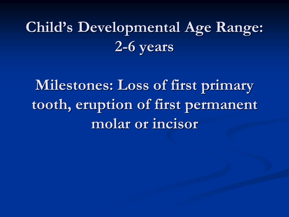 Child's Developmental Age Range: 2-6 years Milestones: Loss of first primary tooth, eruption of first permanent molar or incisor
