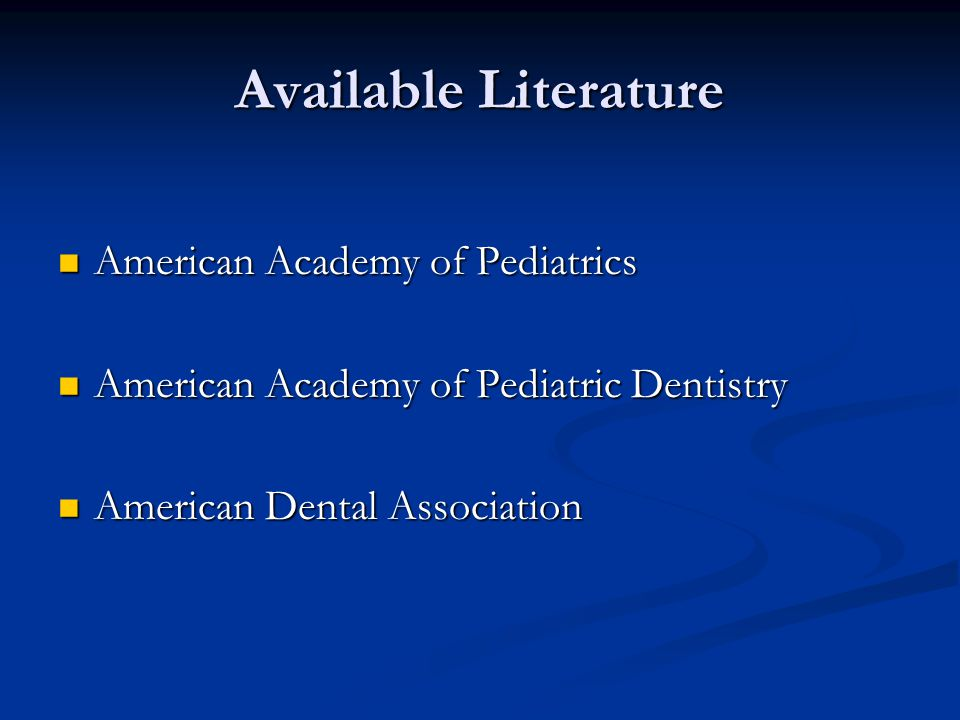 Available Literature American Academy of Pediatrics American Academy of Pediatrics American Academy of Pediatric Dentistry American Academy of Pediatric Dentistry American Dental Association American Dental Association