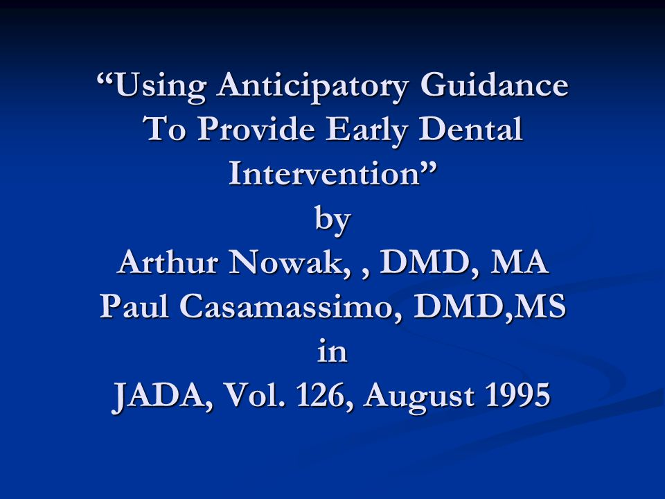 Using Anticipatory Guidance To Provide Early Dental Intervention by Arthur Nowak,, DMD, MA Paul Casamassimo, DMD,MS in JADA, Vol.