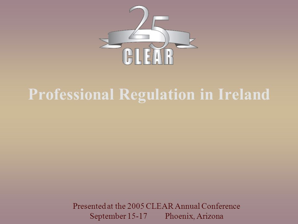 Professional Regulation in Ireland Presented at the 2005 CLEAR Annual Conference September Phoenix, Arizona