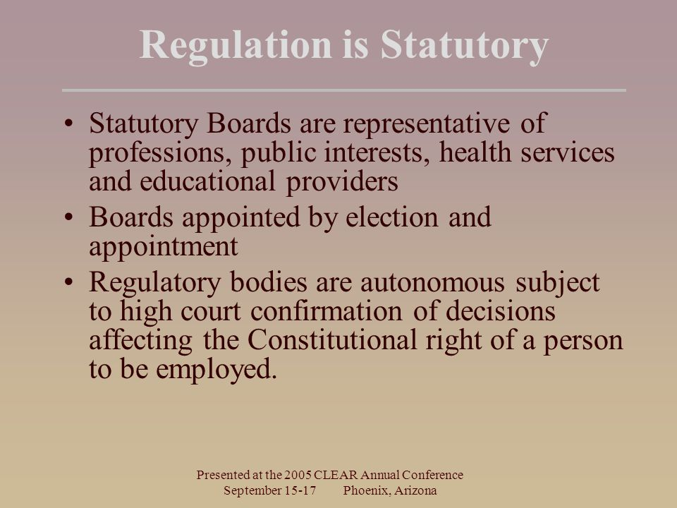 Presented at the 2005 CLEAR Annual Conference September Phoenix, Arizona Regulation is Statutory Statutory Boards are representative of professions, public interests, health services and educational providers Boards appointed by election and appointment Regulatory bodies are autonomous subject to high court confirmation of decisions affecting the Constitutional right of a person to be employed.