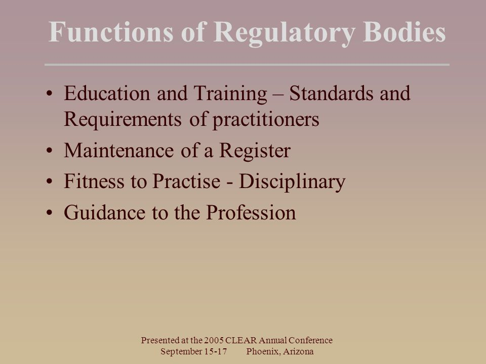 Presented at the 2005 CLEAR Annual Conference September Phoenix, Arizona Functions of Regulatory Bodies Education and Training – Standards and Requirements of practitioners Maintenance of a Register Fitness to Practise - Disciplinary Guidance to the Profession