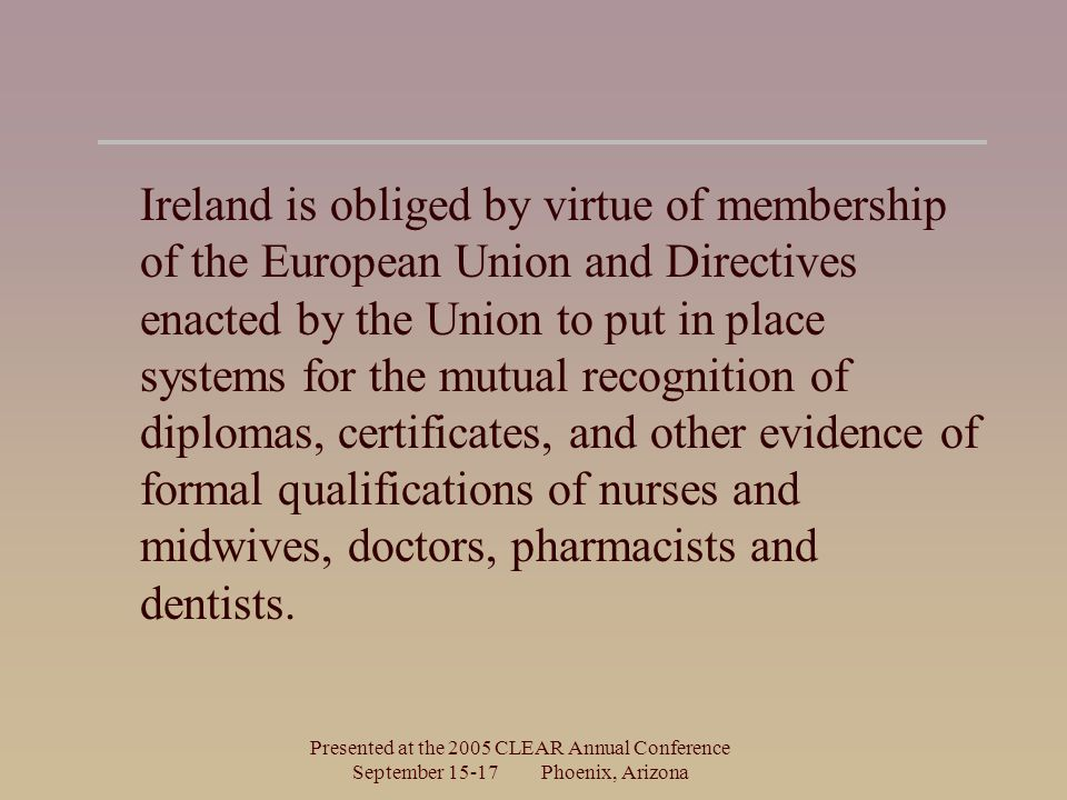 Presented at the 2005 CLEAR Annual Conference September Phoenix, Arizona Ireland is obliged by virtue of membership of the European Union and Directives enacted by the Union to put in place systems for the mutual recognition of diplomas, certificates, and other evidence of formal qualifications of nurses and midwives, doctors, pharmacists and dentists.