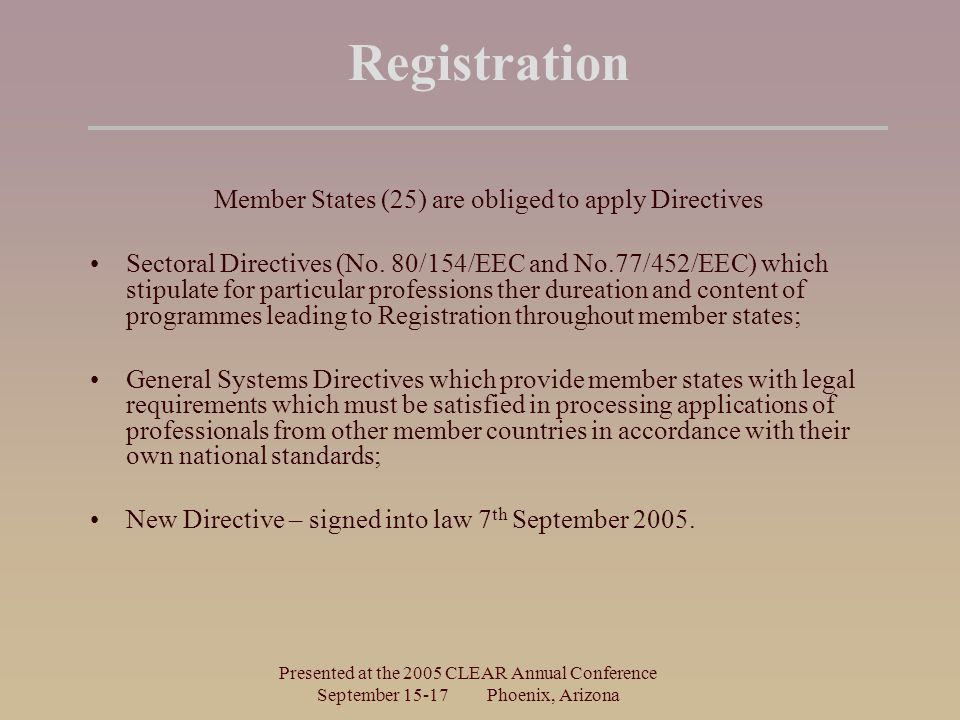 Presented at the 2005 CLEAR Annual Conference September Phoenix, Arizona Registration Member States (25) are obliged to apply Directives Sectoral Directives (No.
