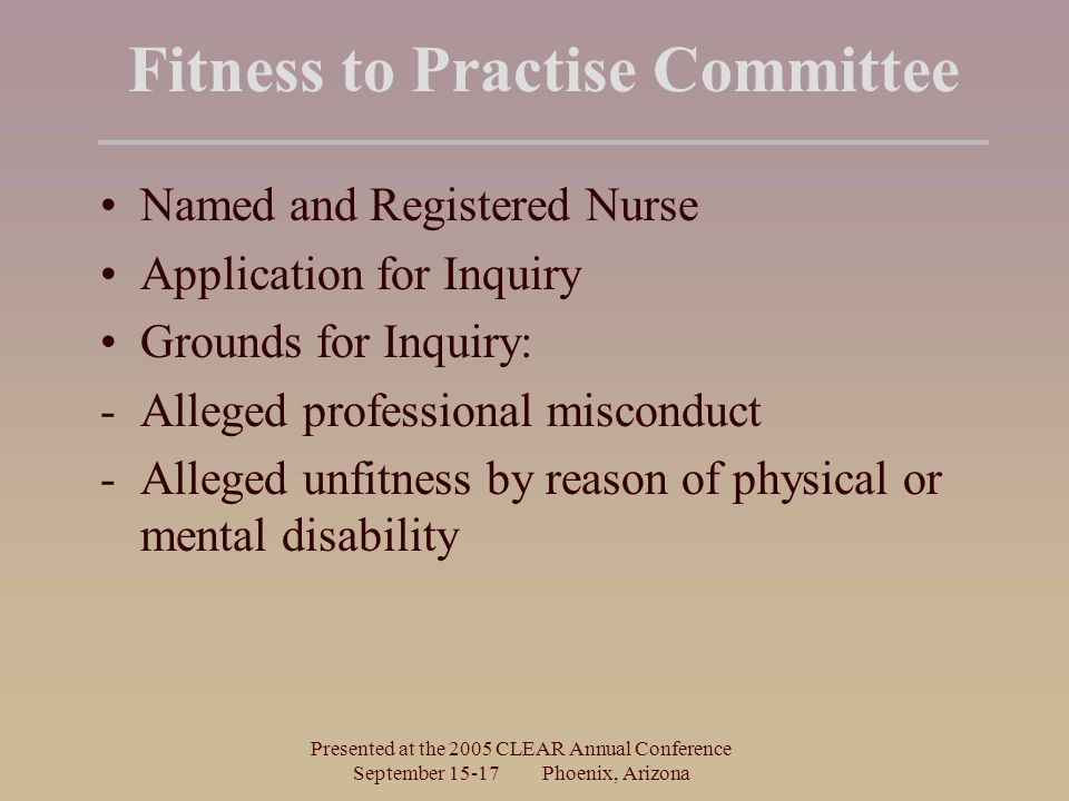 Presented at the 2005 CLEAR Annual Conference September Phoenix, Arizona Fitness to Practise Committee Named and Registered Nurse Application for Inquiry Grounds for Inquiry: -Alleged professional misconduct -Alleged unfitness by reason of physical or mental disability