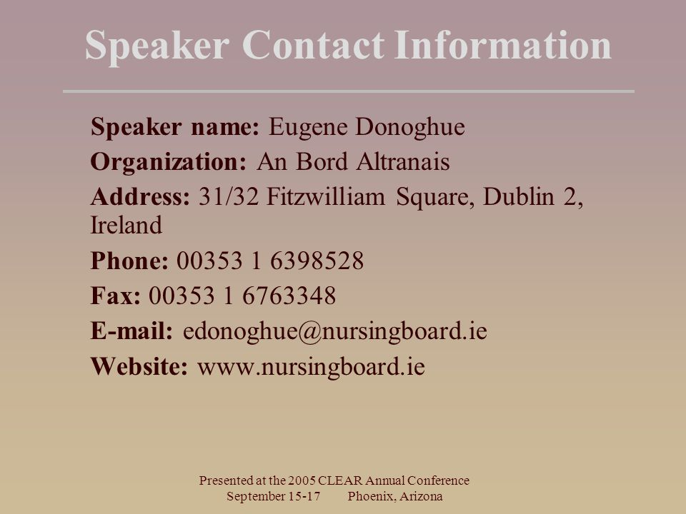 Presented at the 2005 CLEAR Annual Conference September Phoenix, Arizona Speaker Contact Information Speaker name: Eugene Donoghue Organization: An Bord Altranais Address: 31/32 Fitzwilliam Square, Dublin 2, Ireland Phone: Fax: Website: