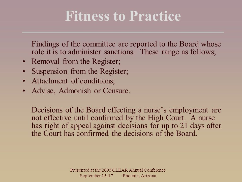 Presented at the 2005 CLEAR Annual Conference September Phoenix, Arizona Fitness to Practice Findings of the committee are reported to the Board whose role it is to administer sanctions.