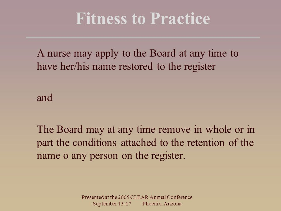 Presented at the 2005 CLEAR Annual Conference September Phoenix, Arizona Fitness to Practice A nurse may apply to the Board at any time to have her/his name restored to the register and The Board may at any time remove in whole or in part the conditions attached to the retention of the name o any person on the register.