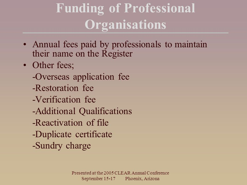 Presented at the 2005 CLEAR Annual Conference September Phoenix, Arizona Funding of Professional Organisations Annual fees paid by professionals to maintain their name on the Register Other fees; -Overseas application fee -Restoration fee -Verification fee -Additional Qualifications -Reactivation of file -Duplicate certificate -Sundry charge