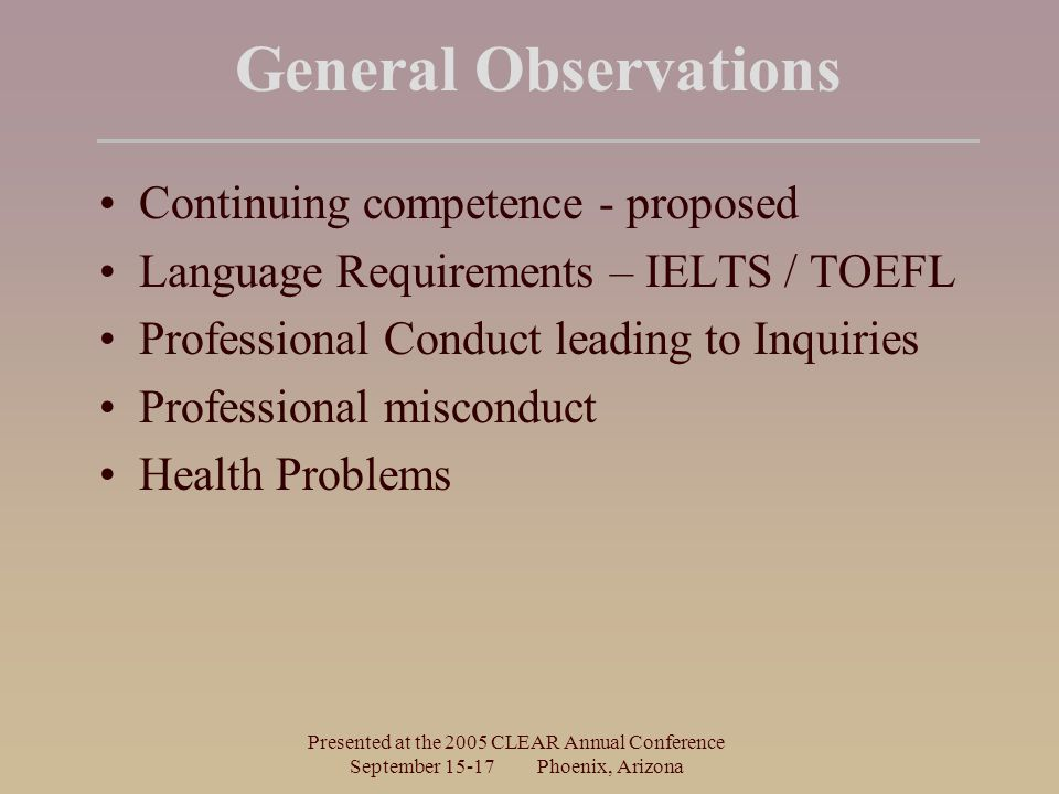Presented at the 2005 CLEAR Annual Conference September Phoenix, Arizona General Observations Continuing competence - proposed Language Requirements – IELTS / TOEFL Professional Conduct leading to Inquiries Professional misconduct Health Problems