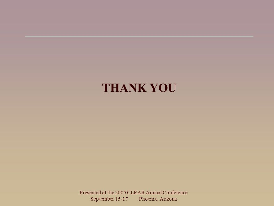 Presented at the 2005 CLEAR Annual Conference September Phoenix, Arizona THANK YOU