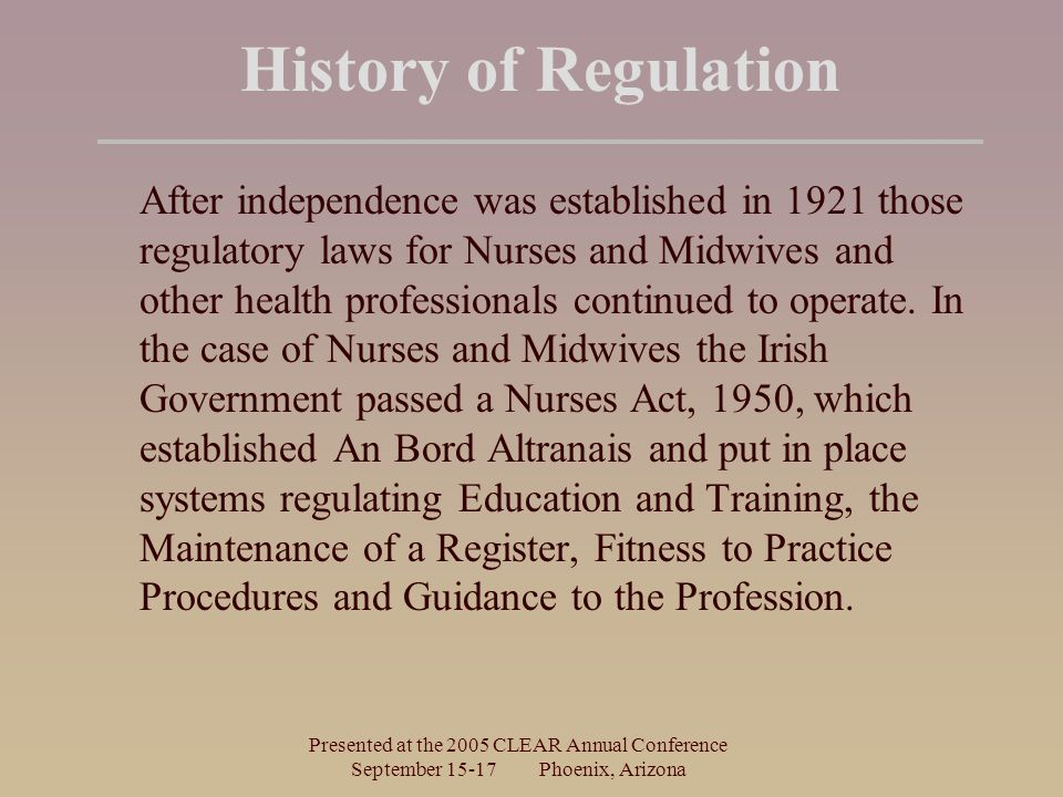 Presented at the 2005 CLEAR Annual Conference September Phoenix, Arizona History of Regulation After independence was established in 1921 those regulatory laws for Nurses and Midwives and other health professionals continued to operate.