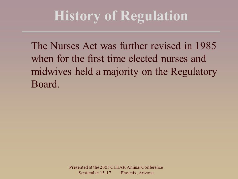 Presented at the 2005 CLEAR Annual Conference September Phoenix, Arizona History of Regulation The Nurses Act was further revised in 1985 when for the first time elected nurses and midwives held a majority on the Regulatory Board.