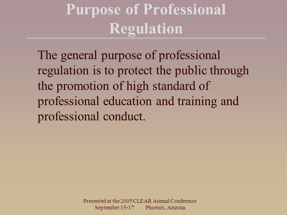 Presented at the 2005 CLEAR Annual Conference September Phoenix, Arizona Purpose of Professional Regulation The general purpose of professional regulation is to protect the public through the promotion of high standard of professional education and training and professional conduct.