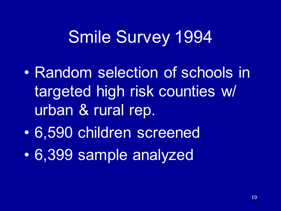 10 Smile Survey 1994 Random selection of schools in targeted high risk counties w/ urban & rural rep.