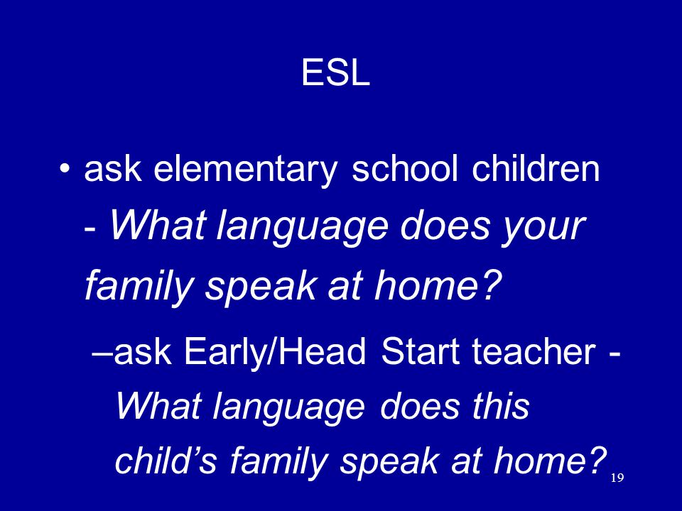 19 ESL ask elementary school children - What language does your family speak at home.