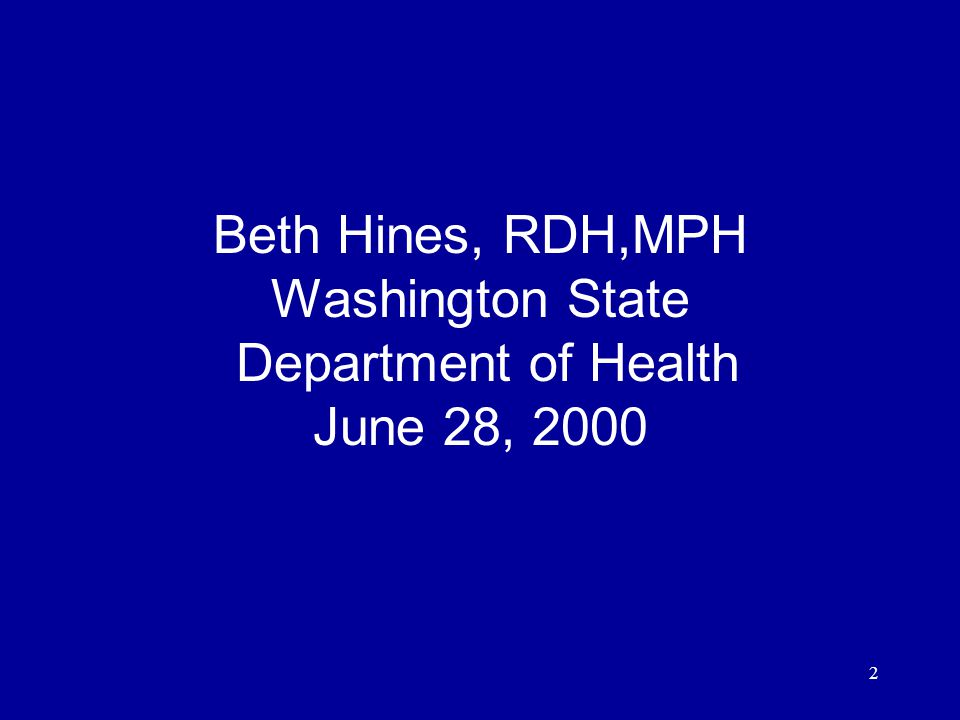 2 Beth Hines, RDH,MPH Washington State Department of Health June 28, 2000