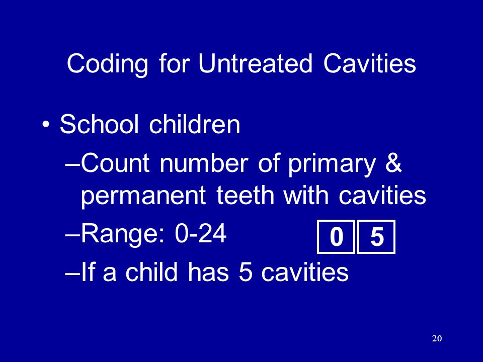 20 School children –Count number of primary & permanent teeth with cavities –Range: 0-24 –If a child has 5 cavities Coding for Untreated Cavities 05