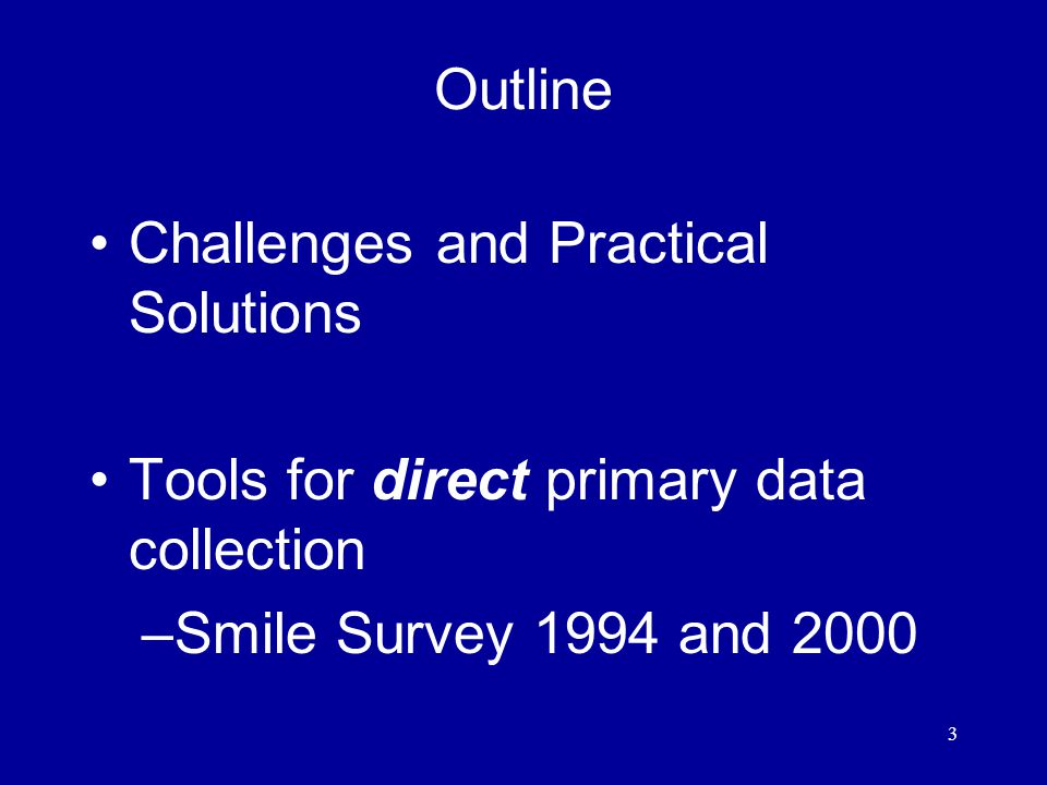 3 Outline Challenges and Practical Solutions Tools for direct primary data collection –Smile Survey 1994 and 2000