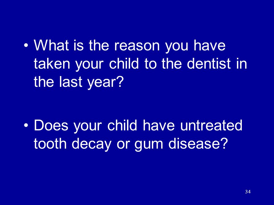 34 What is the reason you have taken your child to the dentist in the last year.