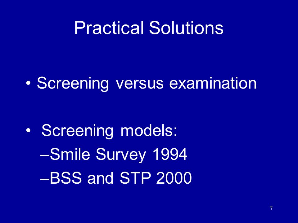 7 Practical Solutions Screening versus examination Screening models: –Smile Survey 1994 –BSS and STP 2000