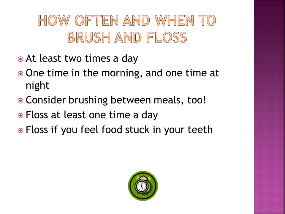  At least two times a day  One time in the morning, and one time at night  Consider brushing between meals, too.
