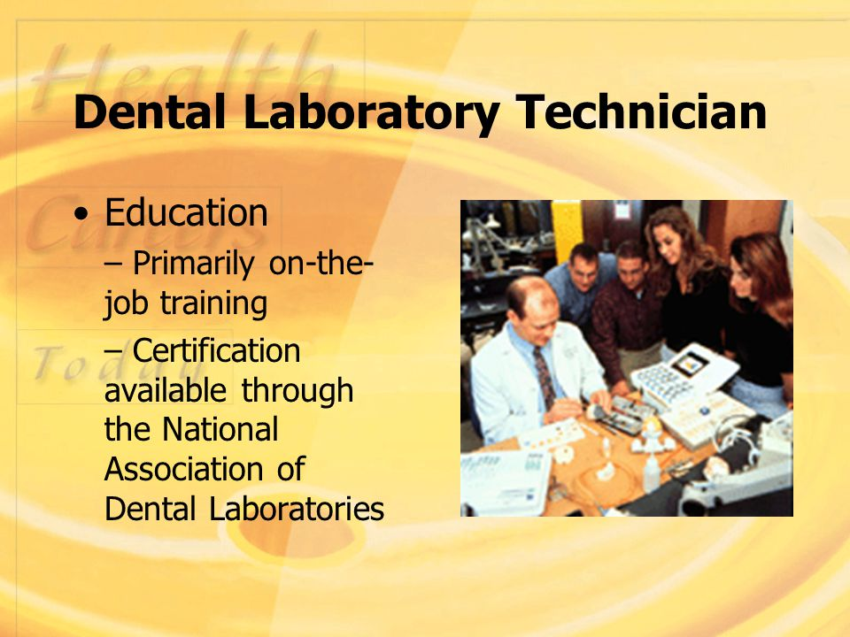 Dental Laboratory Technician Education – Primarily on-the- job training – Certification available through the National Association of Dental Laboratories