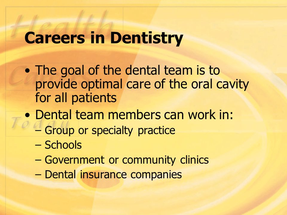Careers in Dentistry The goal of the dental team is to provide optimal care of the oral cavity for all patients Dental team members can work in: – Group or specialty practice – Schools – Government or community clinics – Dental insurance companies
