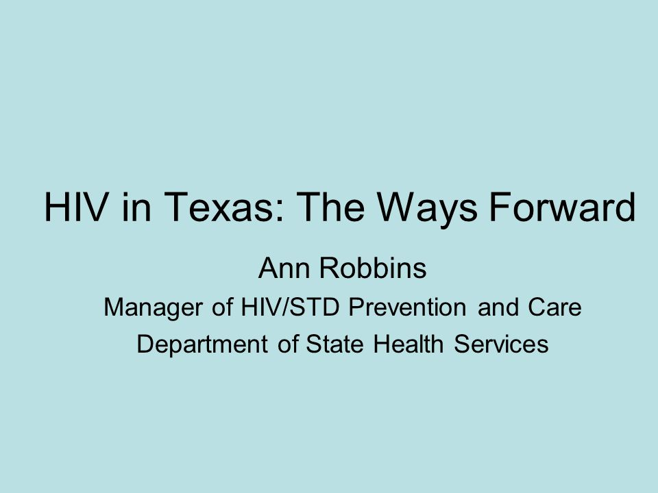 HIV in Texas: The Ways Forward Ann Robbins Manager of HIV/STD Prevention and Care Department of State Health Services