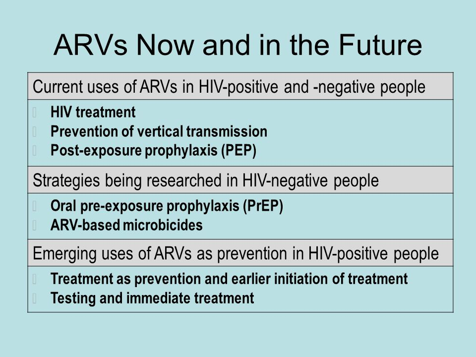 ARVs Now and in the Future Current uses of ARVs in HIV-positive and -negative people HIV treatment Prevention of vertical transmission Post-exposure prophylaxis (PEP) Strategies being researched in HIV-negative people Oral pre-exposure prophylaxis (PrEP) ARV-based microbicides Emerging uses of ARVs as prevention in HIV-positive people Treatment as prevention and earlier initiation of treatment Testing and immediate treatment