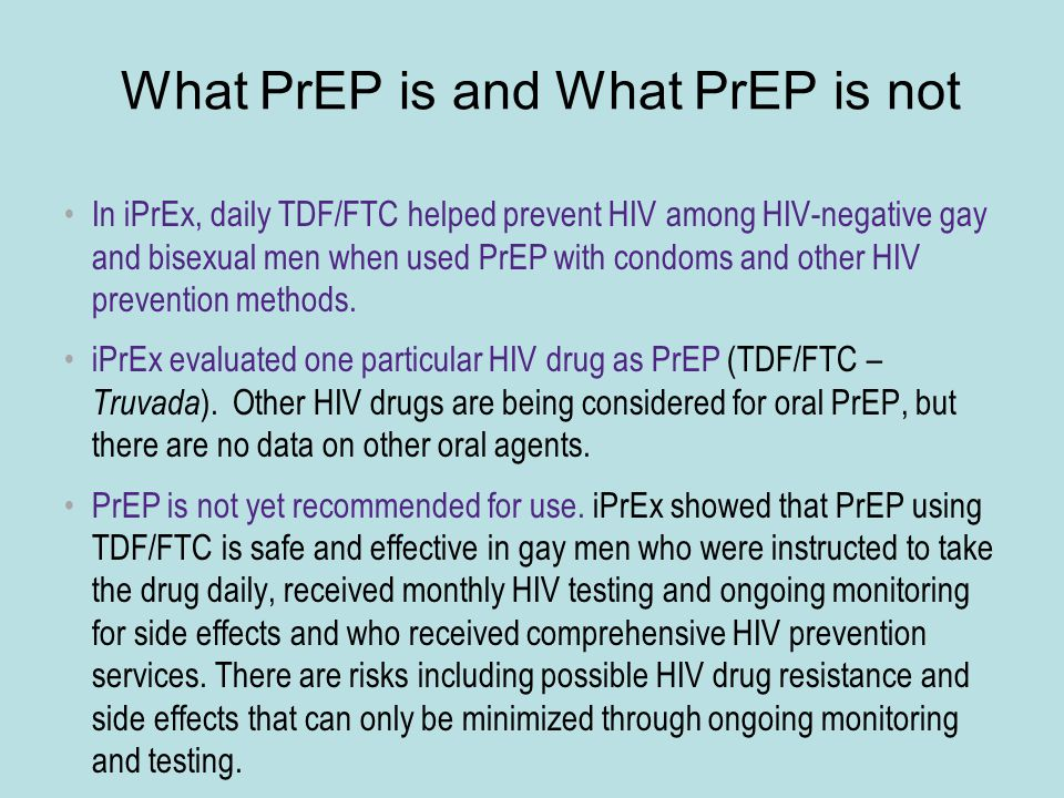 What PrEP is and What PrEP is not In iPrEx, daily TDF/FTC helped prevent HIV among HIV-negative gay and bisexual men when used PrEP with condoms and other HIV prevention methods.