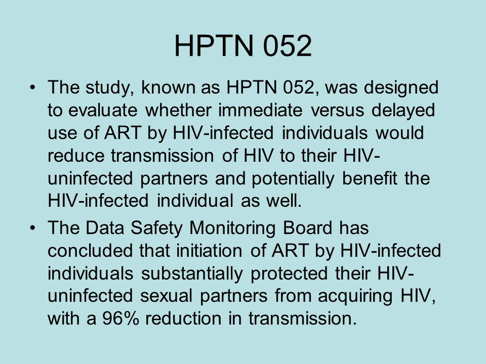 HPTN 052 The study, known as HPTN 052, was designed to evaluate whether immediate versus delayed use of ART by HIV-infected individuals would reduce transmission of HIV to their HIV- uninfected partners and potentially benefit the HIV-infected individual as well.