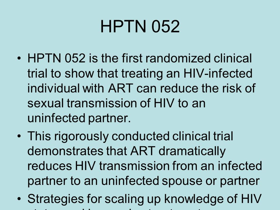 HPTN 052 HPTN 052 is the first randomized clinical trial to show that treating an HIV-infected individual with ART can reduce the risk of sexual transmission of HIV to an uninfected partner.