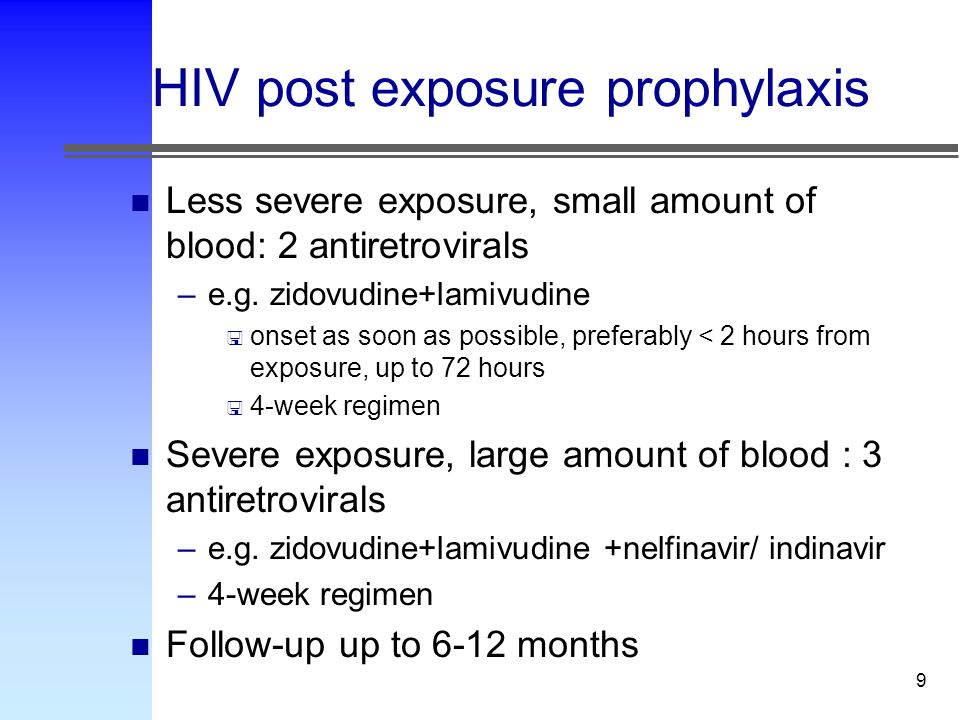 9 HIV post exposure prophylaxis n Less severe exposure, small amount of blood: 2 antiretrovirals –e.g.