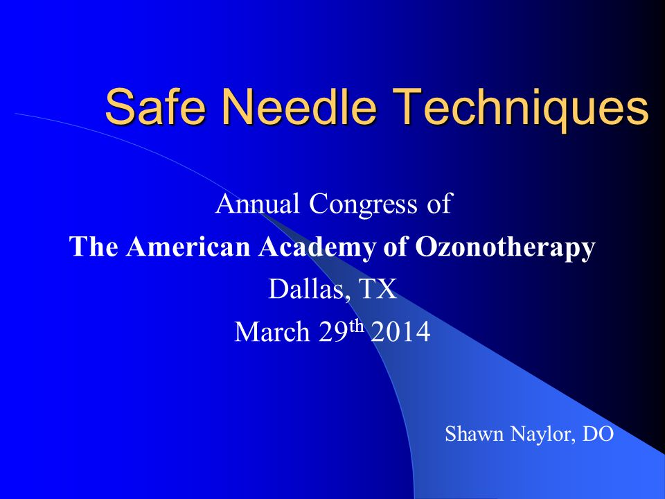 Safe Needle Techniques Annual Congress of The American Academy of Ozonotherapy Dallas, TX March 29 th 2014 Shawn Naylor, DO