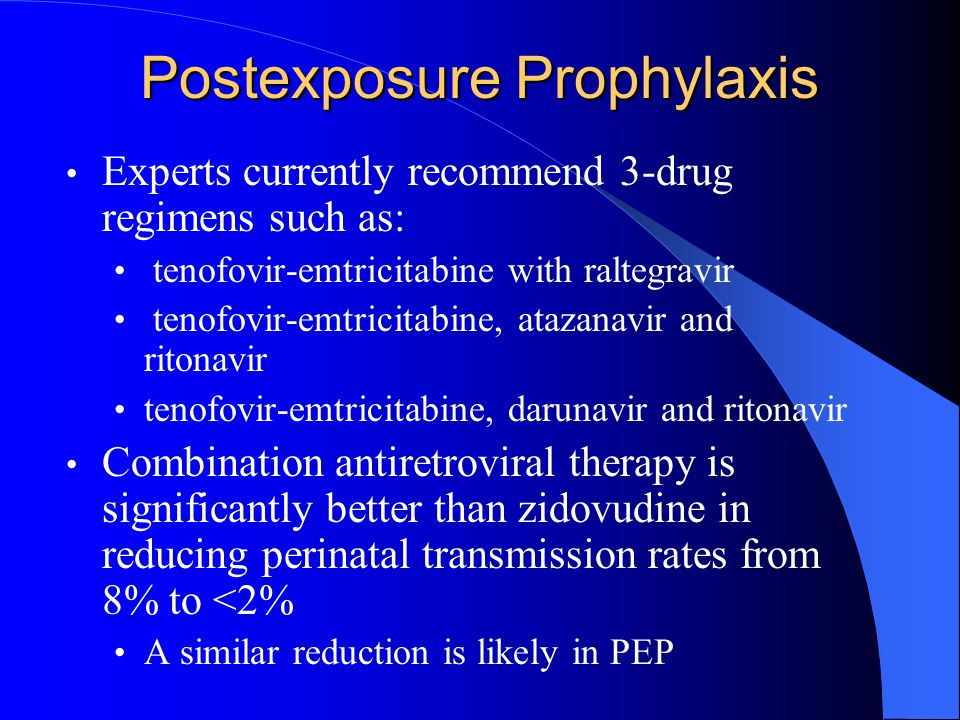 Postexposure Prophylaxis Experts currently recommend 3-drug regimens such as: tenofovir-emtricitabine with raltegravir tenofovir-emtricitabine, atazanavir and ritonavir tenofovir-emtricitabine, darunavir and ritonavir Combination antiretroviral therapy is significantly better than zidovudine in reducing perinatal transmission rates from 8% to <2% A similar reduction is likely in PEP