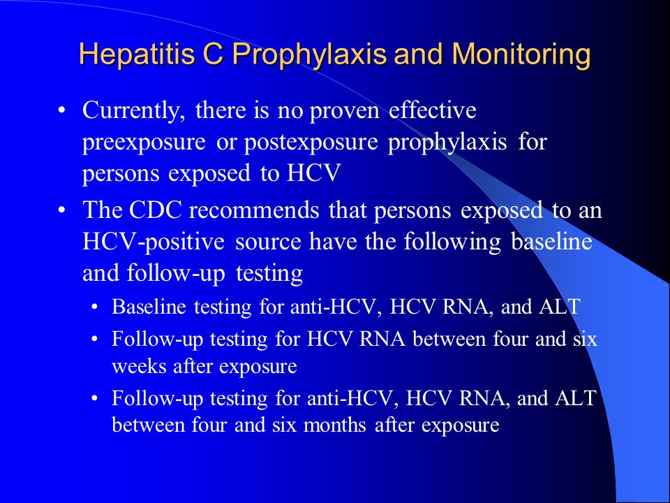 Hepatitis C Prophylaxis and Monitoring Currently, there is no proven effective preexposure or postexposure prophylaxis for persons exposed to HCV The CDC recommends that persons exposed to an HCV-positive source have the following baseline and follow-up testing Baseline testing for anti-HCV, HCV RNA, and ALT Follow-up testing for HCV RNA between four and six weeks after exposure Follow-up testing for anti-HCV, HCV RNA, and ALT between four and six months after exposure
