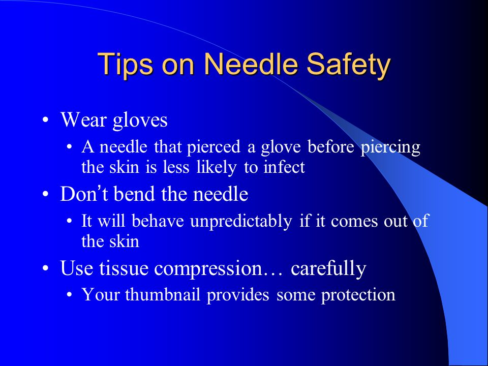 Tips on Needle Safety Wear gloves A needle that pierced a glove before piercing the skin is less likely to infect Don ' t bend the needle It will behave unpredictably if it comes out of the skin Use tissue compression… carefully Your thumbnail provides some protection