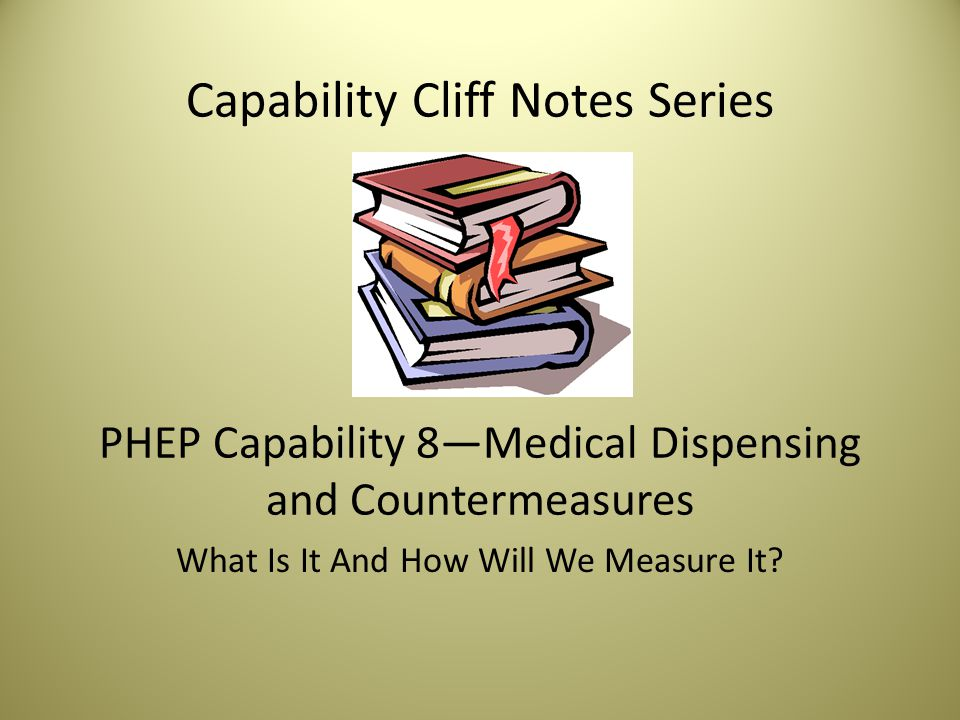 Capability Cliff Notes Series PHEP Capability 8—Medical Dispensing and Countermeasures What Is It And How Will We Measure It
