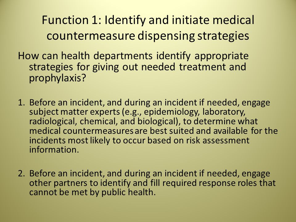 Function 1: Identify and initiate medical countermeasure dispensing strategies How can health departments identify appropriate strategies for giving out needed treatment and prophylaxis.