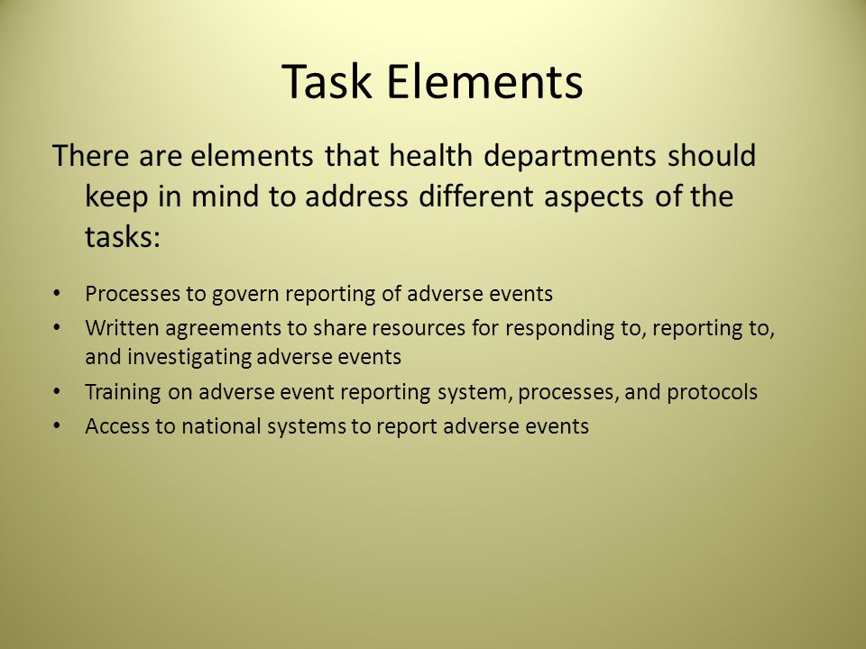 Task Elements There are elements that health departments should keep in mind to address different aspects of the tasks: Processes to govern reporting of adverse events Written agreements to share resources for responding to, reporting to, and investigating adverse events Training on adverse event reporting system, processes, and protocols Access to national systems to report adverse events