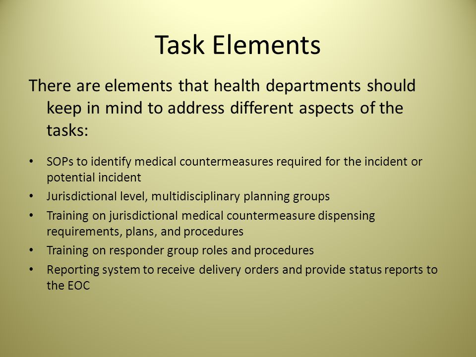 Task Elements There are elements that health departments should keep in mind to address different aspects of the tasks: SOPs to identify medical countermeasures required for the incident or potential incident Jurisdictional level, multidisciplinary planning groups Training on jurisdictional medical countermeasure dispensing requirements, plans, and procedures Training on responder group roles and procedures Reporting system to receive delivery orders and provide status reports to the EOC
